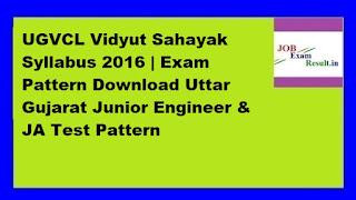 UGVCL Vidyut Sahayak Syllabus 2016 | Exam Pattern Download Uttar Gujarat Junior Engineer & JA Test Pattern