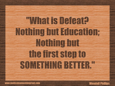 "Quotes About Success And Failure How To Fail Your Way To Success: ""What is defeat? Nothing but education; nothing but the first step to something better."" - Wendell Phillips"