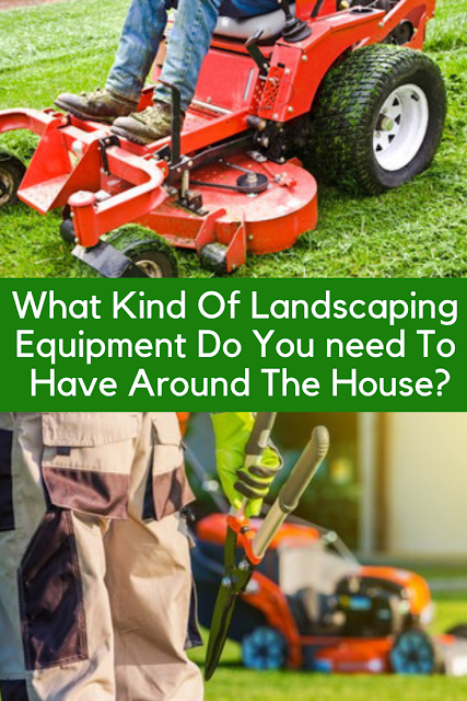 What Kind Of Landscaping Equipment Do You need To Have Around The House