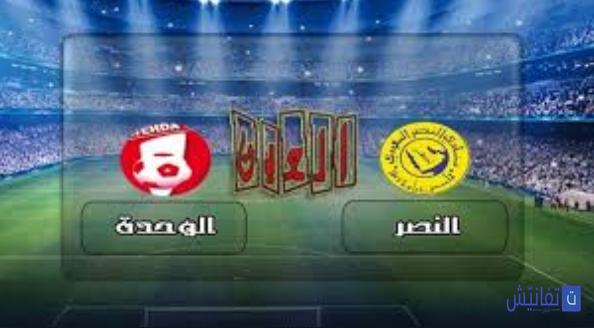 بث مباشر مباراة النصر والوحدة الان