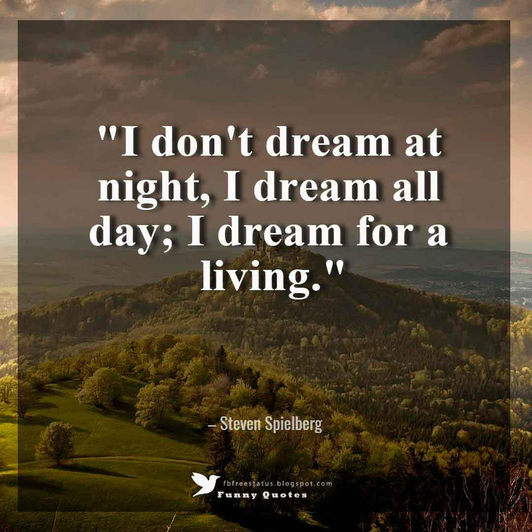 """I don't dream at night, I dream all day; I dream for a living."" – Steven Spielberg"
