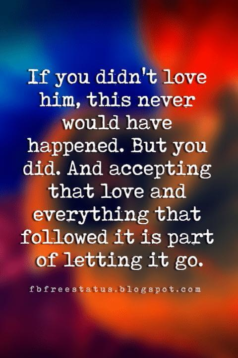 quotes for letting go, If you didn't love him, this never would have happened. But you did. And accepting that love and everything that followed it is part of letting it go.