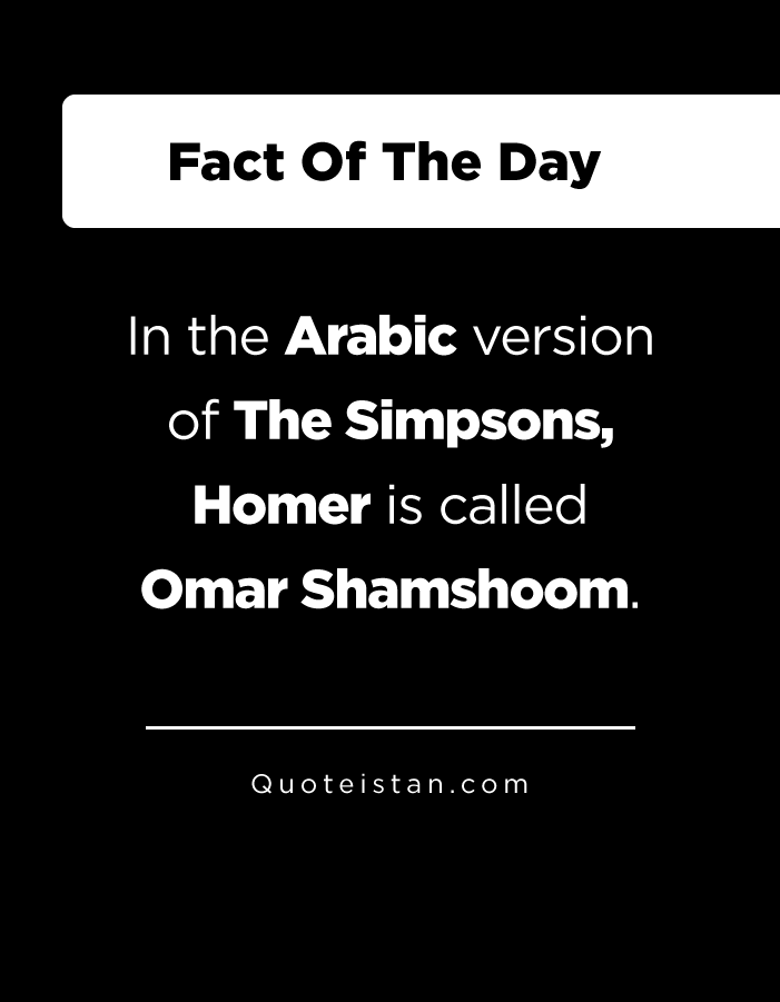 In the Arabic version of The Simpsons, Homer is called Omar Shamshoom.