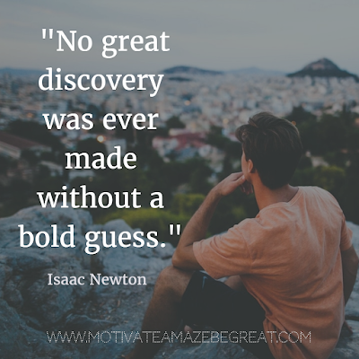 "40 Most Powerful Quotes and Famous Sayings In History: ""No great discovery was ever made without a bold guess."" -  Isaac Newton"