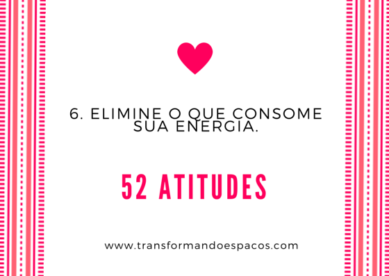 Projeto 52 Atitudes | Atitude 6 - Elimine o que consome sua energia.