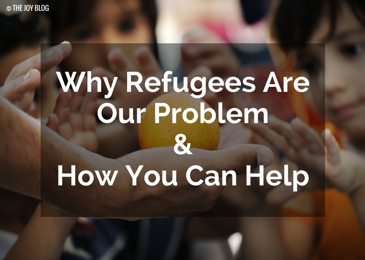 Why Refugees Are Our Problem + How You Can Help // WWW.THEJOYBLOG.NET