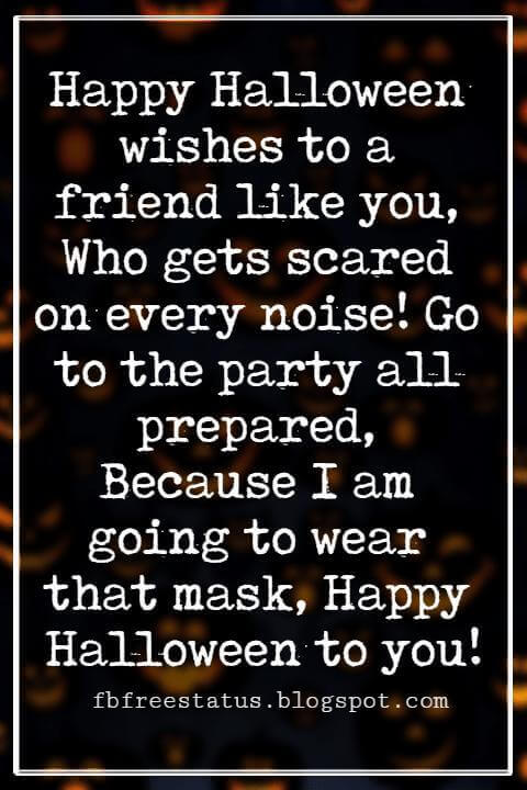 Halloween Messages, Happy Halloween Message, Happy Halloween wishes to a friend like you, Who gets scared on every noise! Go to the party all prepared, Because I am going to wear that mask, Happy Halloween to you!