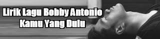 Lirik Lagu Bobby Antonio - Kamu Yang Dulu