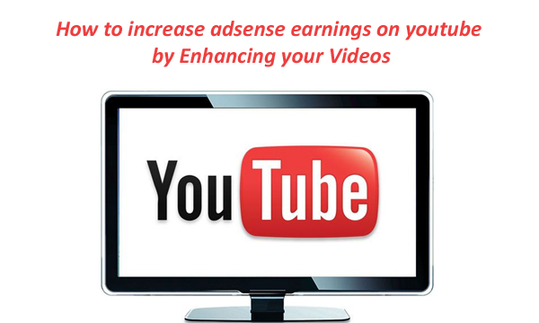 How to increase adsense earnings on youtube by Enhancing your Videos