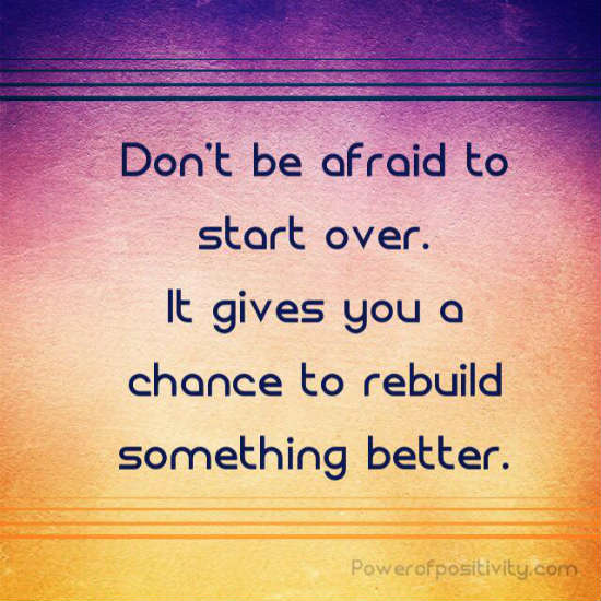 Don\'t be afraid of starting over. It gives you a chance to ...