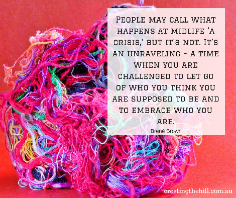 MIdlife isn't a crisis - it's an unraveling - a time to figure out who we are and to build on that