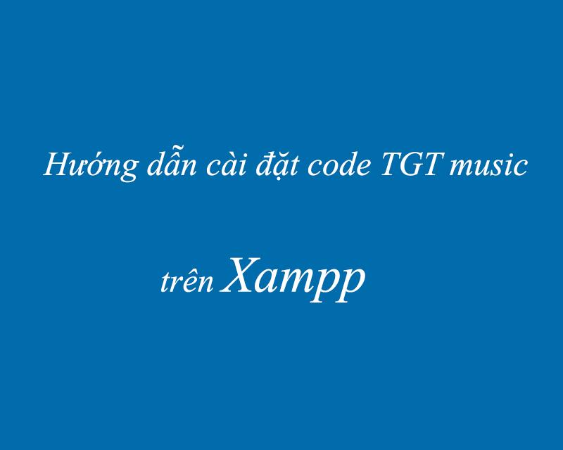 Hướng dẫn cài đặt code nhạc TGT Music trên Xampp