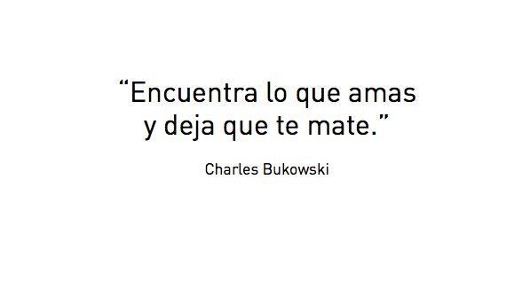 """""""Encuentra lo que amas y deja que te mate"""". Charles Bukowski"""