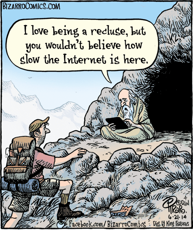 I love being a recluse, but you wouldn't believe how slow the Internet is here.