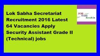 Lok Sabha Secretariat Recruitment 2016 Latest 64 Vacancies Apply Security Assistant Grade II (Technical) jobs