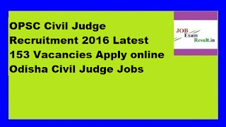 OPSC Civil Judge Recruitment 2016 Latest 153 Vacancies Apply online Odisha Civil Judge Jobs