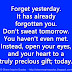 Forget yesterday. It has already forgotten you. Don't sweat tomorrow. You haven't even met. Instead, open your eyes, and your heart to a truly precious gift; today.