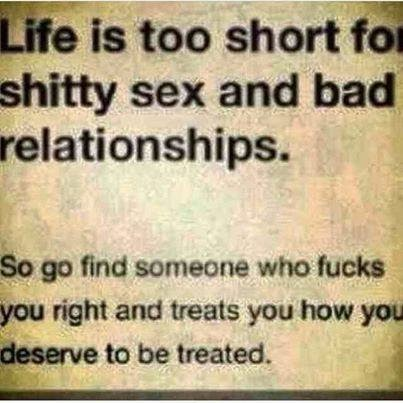 Life Is Too Short For Shitty Sex And Bad Relationships So Go Find