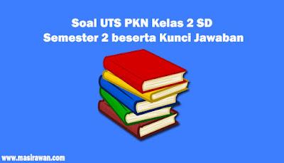 45 Soal UTS PKN Kelas 2 SD Semester 2 beserta Kunci Jawaban 2019