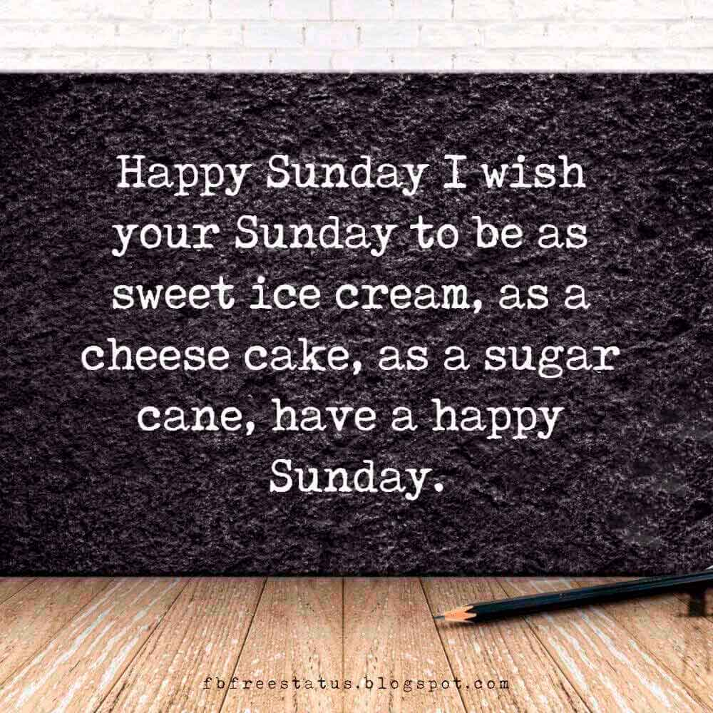 Happy Sunday I wish your Sunday to be as sweet ice cream, as a cheese cake, as a sugar cane, have a happy Sunday.