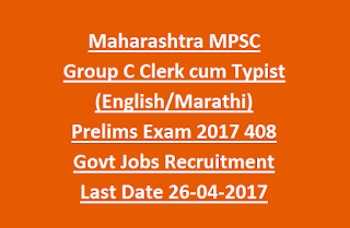 Maharashtra MPSC Group C Clerk cum Typist (English/Marathi) Prelims Exam 2017 408 Govt Jobs Recruitment Last Date 26-04-2017