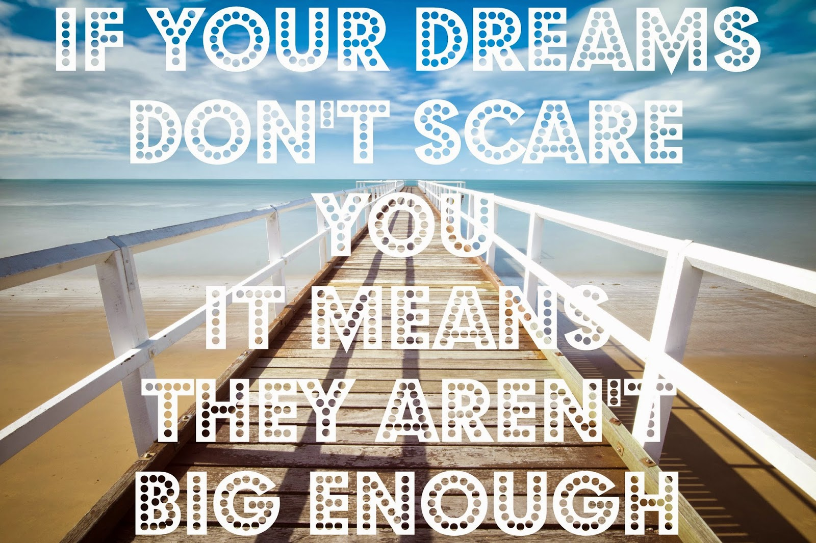 If your dreams don't scare you it means they aren't big enough