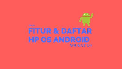 Fitur dan Daftar HP OS Android 7.0 Nougat 1