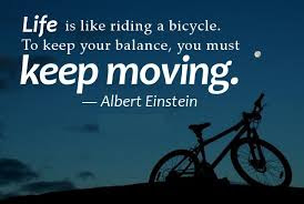 Famous Quotes About Life Changes: life is like riding a bicycle. to keep your balance, you must keep moving,