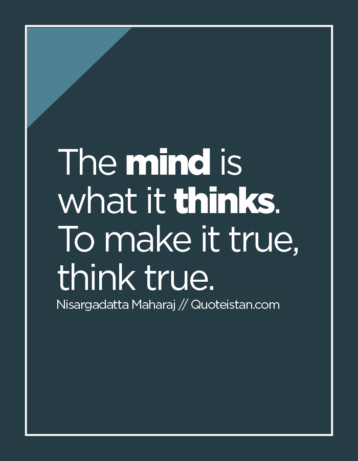 The mind is what it thinks. To make it true, think true.