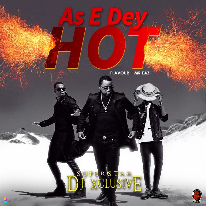 DJ Xclusive ft. Mr Eazi & Flavour- As E Dey Hot