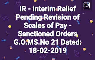 IR - Interim Relief Pending Revision of Scales of Pay - Sanctioned Orders G.O.MS.No 21 Dated: 18-02-2019
