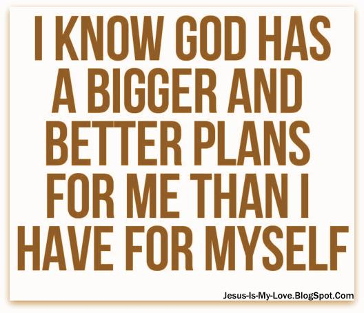 I Know God Has A Bigger And Better Plan For Me Than I Have For