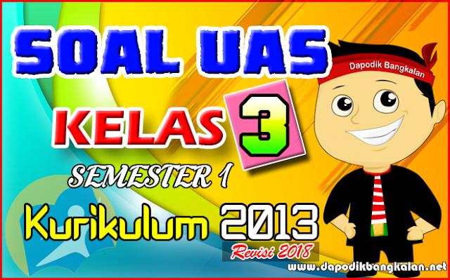SOAL UAS KELAS 3 Semester 1 Kurikulum 2013 Revisi 2018 PLUS Kunci Jawaban