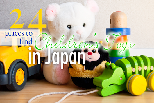24 Places to Find Infant and Children's Toys in Japan | Surviving in Japan: (without much Japanese)