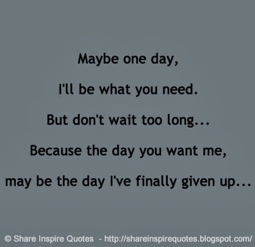 I Don T Want You To Leave Quotes: Maybe One Day, I'll Be What You Need. But Don't Wait Too