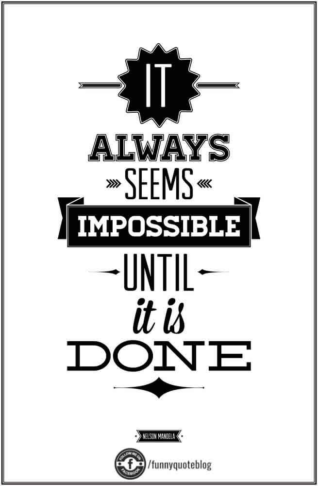 It always seems impossible untill it is done.