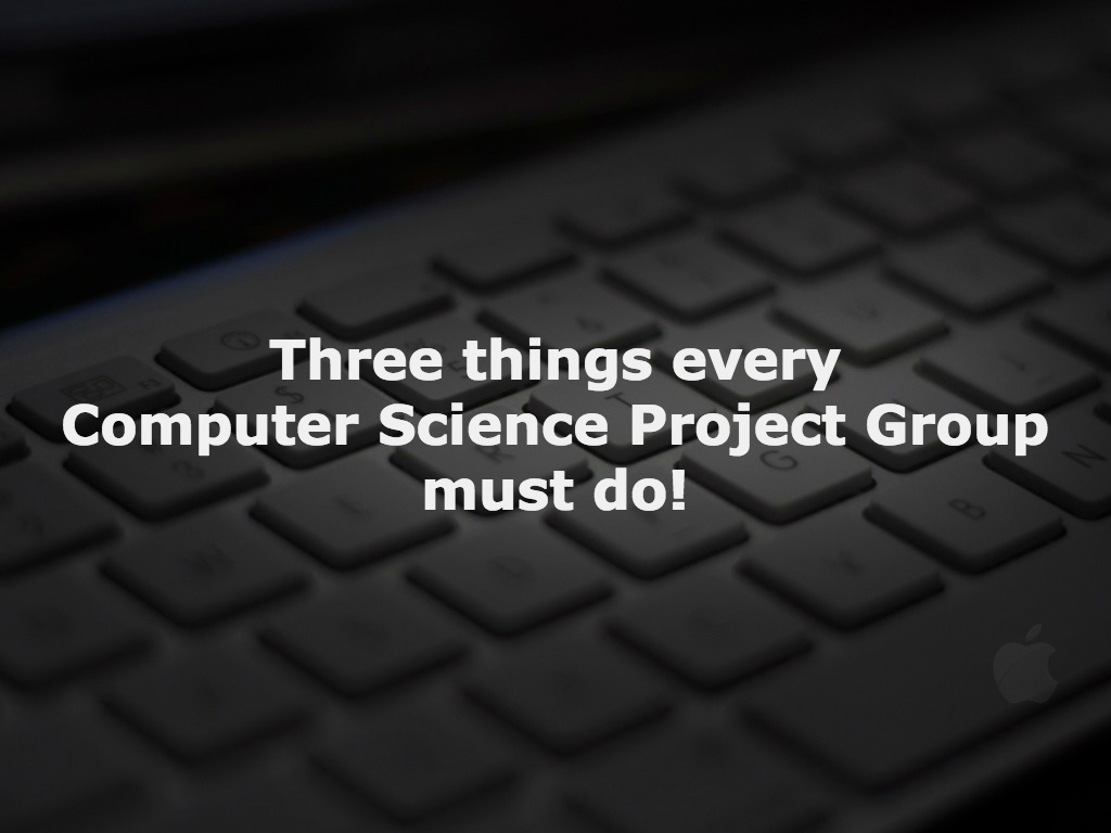 Three things every Computer Science Project Group must do!