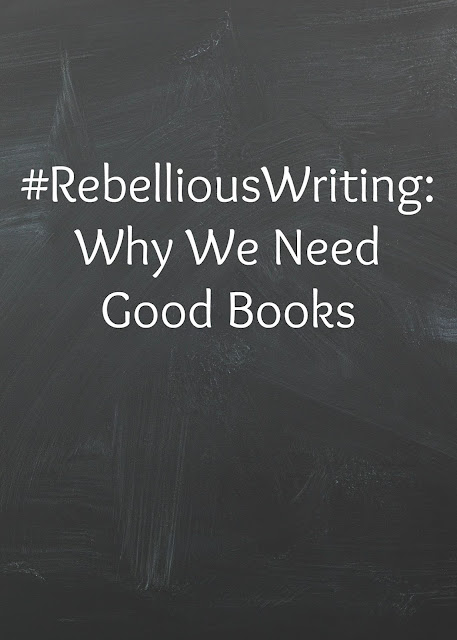 #RebelliousWriting: Why We Need Good Books