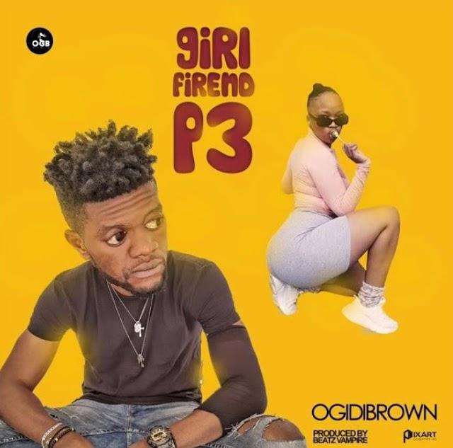 Ogidi Brown - Girl Friend P3 (Prod. by Beatz Vampire
