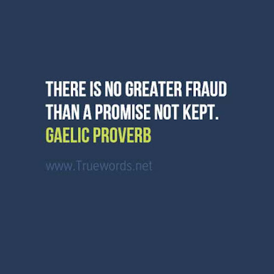 There is no greater fraud than a promise not kept.
