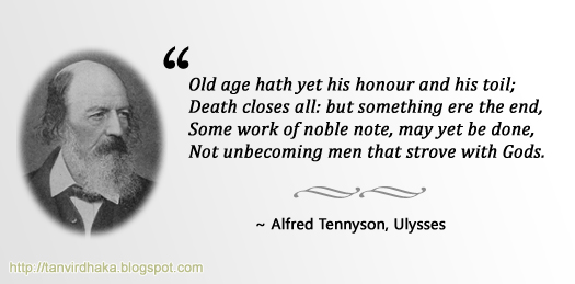 """Old age hath yet his honour and his toil;  Death closes all: but something ere the end,  Some work of noble note, may yet be done,  Not unbecoming men that strove with Gods."" ~ Alfred Tennyson, Ulysses"