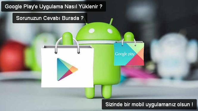 google playe uygulama nasıl yüklenir, google play storeye uygulama yükleme, google play storede uygulama yayınlama