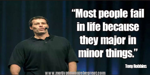 "75 Tony Robbins Quotes About Life: ""Most people fail in life because they major in minor things.""  Tony Robbins quote image about failure, success, mindset, courage, fear and work ethic."