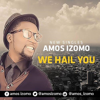 LYRICS: Amos Izomo - We Hail You (MP3+Download) @amosizomo