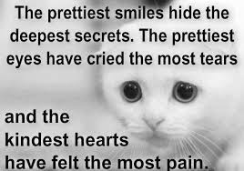 Quotes about friends:The prettiest smiles hide the deepest secrets. The prettiest eyes have cried the most tears and the kindest heats have felt the most pain.