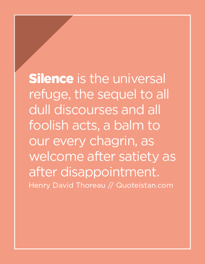 Silence is the universal refuge, the sequel to all dull discourses and all foolish acts, a balm to our every chagrin, as welcome after satiety as after disappointment.