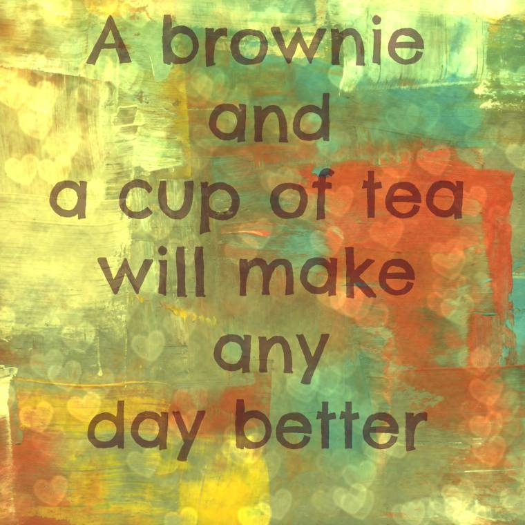 A Brownie And A Cup Of Tea Will Make Any Day Better