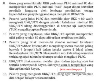 "8. Guru yang memiliki nilai UKG pada awal PLPG minimal 80 dan memperoleh nilai PLPG minimal ""baik"" dapar diberi sertifikat  pendidik langsung oleh lembaga pendidi kan tenaga kependidikan penyelenggara tanpa mengikuti UKG/UTN  9. Peserta yang lulus PLPG dan memiliki skor UKG < 80 wajib mengikuti UKG/UTN dengan standar kelulusan minimal 80.  UKG/UTN ulang diselenggarakan di tempat uji kompetensi (TUK) yang diteta pkan Pemerintah.  10. Peserta yang dinyatakan lulus UKG/UTN apabila memperoleh nilai paling rendah 80 dapatcliberikan sertifikat pendidik. 11. Peserta yang tidak memenuhi standar minimal kelulusan UKG/UTN diberi kesempatan mengulang secara mandiri paling ban yak 4 (em pat) kali dalarn jangka waktu 2 ( dua) tahun. Keikutsertaan UKG/UTN dilaksanakan satu kali setiap semester  terhitung sejak tahun berikutnya setelah mengikuti PLPG. 12. UKG/UTN dilaksanakan melalui ujian dalam jejaring atau tes tertulis bertempat di Rayon, Sub rayon atau di ternpar lain yang ditetapkan oleh Rayon.  13. Peserta yang mengikuti UKG/UTN ulang agar mempersiapkan diri dengan belajar secara mandiri."