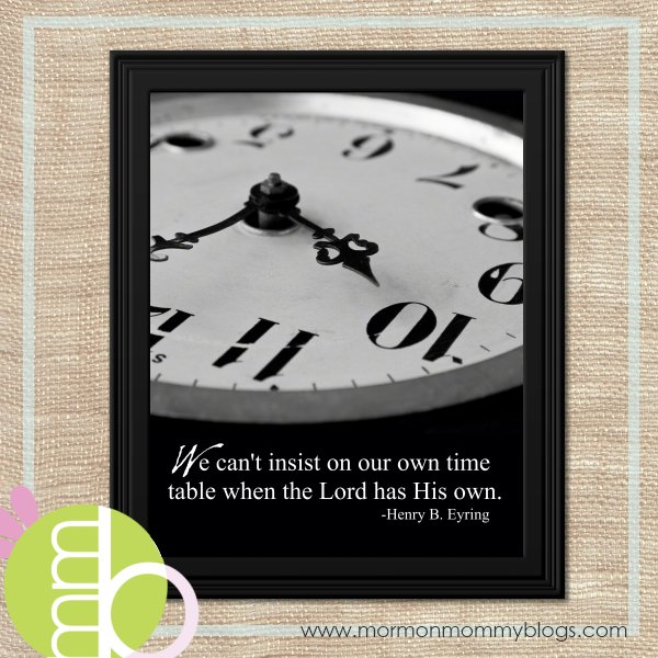 We can't insist on our own time table when the Lord has His own.-Pres. Henry B. Eyring