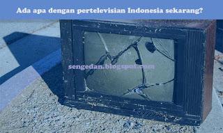 Ada apa dengan pertelevisian Indonesia sekarang?